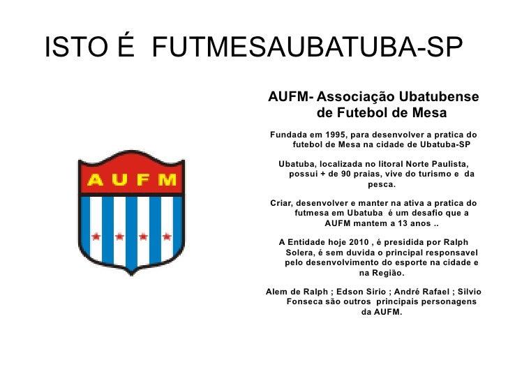 ISTO É  FUTMESAUBATUBA-SP <ul><li>AUFM- Associação Ubatubense de Futebol de Mesa