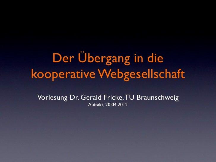 Der Übergang in diekooperative Webgesellschaft Vorlesung Dr. Gerald Fricke, TU Braunschweig                Auftakt, 20.04....