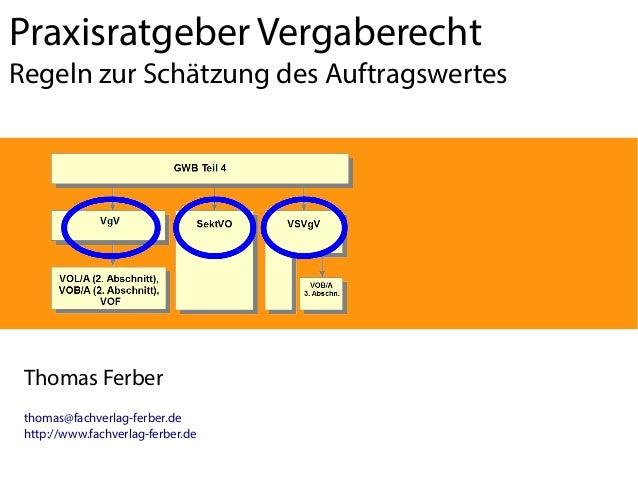 Praxisratgeber Vergaberecht Regeln zur Schätzung des Auftragswertes  Thomas Ferber thomas@fachverlag-ferber.de http://www....