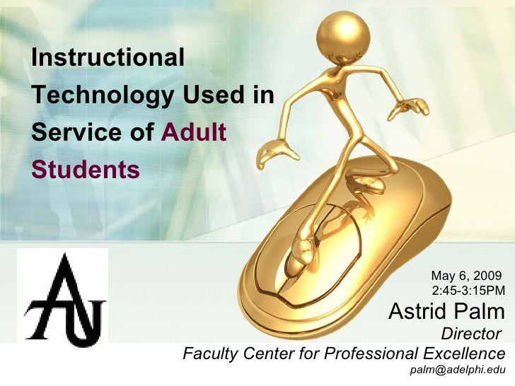 Instructional Technology Used in Service of  Adult Students   May 6, 2009  2:45-3:15PM Astrid Palm Director  Faculty Cente...