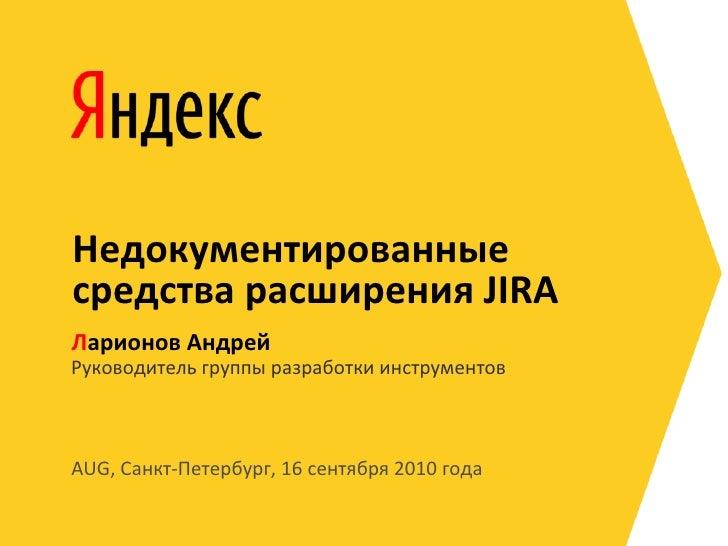 Недокументированные средства расширения JIRA Ларионов Андрей Руководитель группы разработки инструментов    AUG, Санкт-Пет...