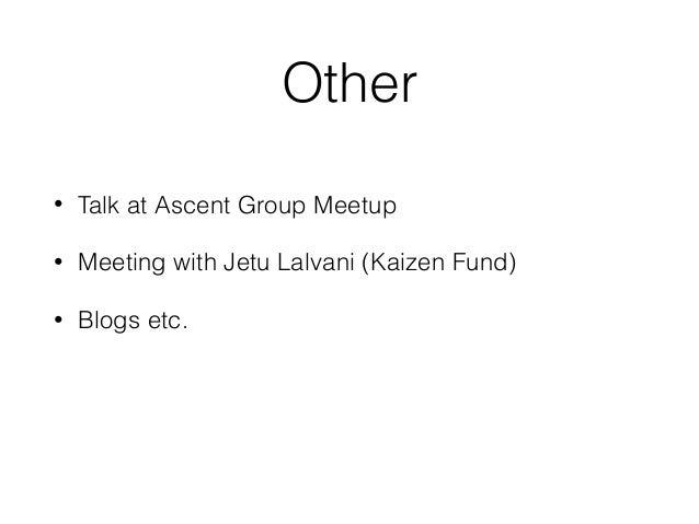 Other • Talk at Ascent Group Meetup • Meeting with Jetu Lalvani (Kaizen Fund) • Blogs etc.