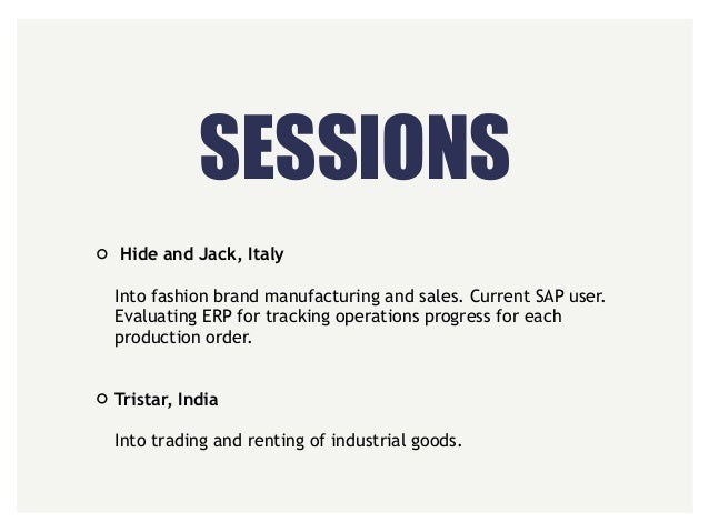 SESSIONS Hide and Jack, Italy  Into fashion brand manufacturing and sales. Current SAP user. Evaluating ERP for tracking...