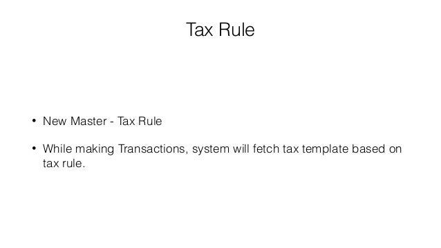 Tax Rule • New Master - Tax Rule • While making Transactions, system will fetch tax template based on tax rule.