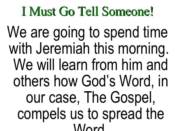 I Must Go Tell Someone! <ul><li>We are going to spend time with Jeremiah this morning.  We will learn from him and others ...
