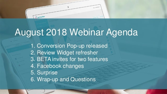 August 2018 Webinar Agenda 1. Conversion Pop-up released 2. Review Widget refresher 3. BETA invites for two features 4. Fa...