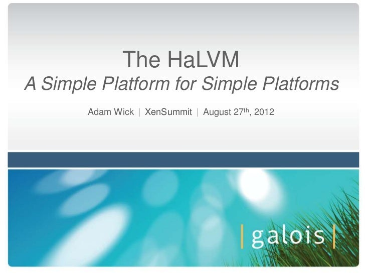 The HaLVMA Simple Platform for Simple Platforms       Adam Wick | XenSummit | August 27th, 2012