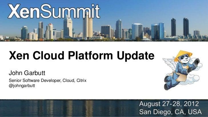 Xen Cloud Platform UpdateJohn GarbuttSenior Software Developer, Cloud, Citrix@johngarbutt