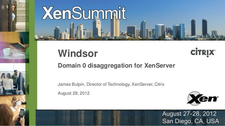 WindsorDomain 0 disaggregation for XenServerJames Bulpin, Director of Technology, XenServer, CitrixAugust 28, 2012
