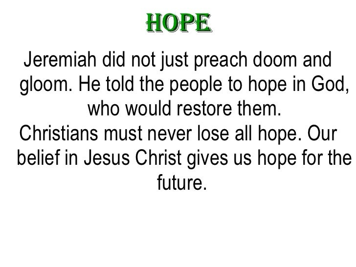Hope <ul><li>Jeremiah did not just preach doom and gloom. He told the people to hope in God, who would restore them. </li>...
