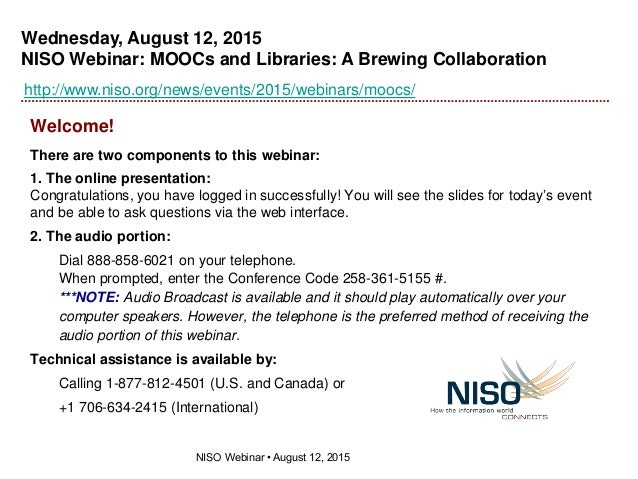 Wednesday, August 12, 2015 NISO Webinar: MOOCs and Libraries: A Brewing Collaboration NISO Webinar • August 12, 2015 http:...