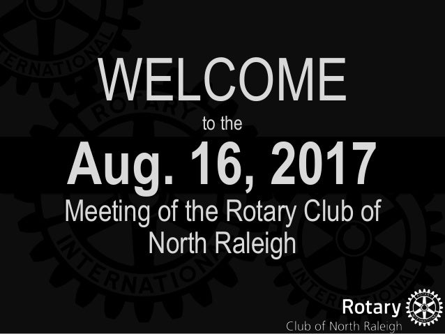Aug. 16, 2017 Meeting of the Rotary Club of North Raleigh WELCOMEto the