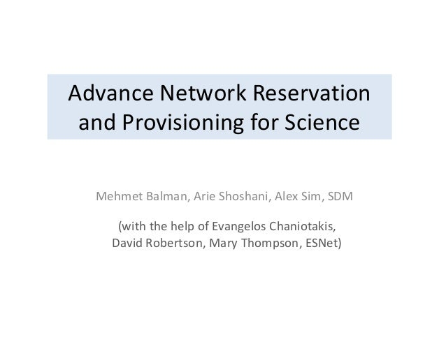 Advance Network Reservation and Provisioning for Science Mehmet Balman, Arie Shoshani, Alex Sim, SDM (with the help of Eva...