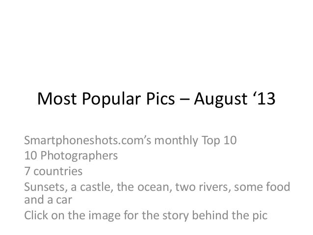 Most Popular Pics – August '13 Smartphoneshots.com's monthly Top 10 10 Photographers 7 countries Sunsets, a castle, the oc...