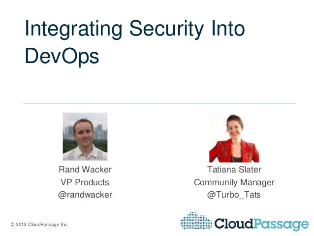 © 2013 CloudPassage Inc. Integrating Security Into DevOps Rand Wacker VP Products @randwacker Tatiana Slater Community Man...