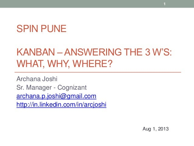 SPIN PUNE KANBAN – ANSWERING THE 3 W'S: WHAT, WHY, WHERE? Archana Joshi Sr. Manager - Cognizant archana.p.joshi@gmail.com ...