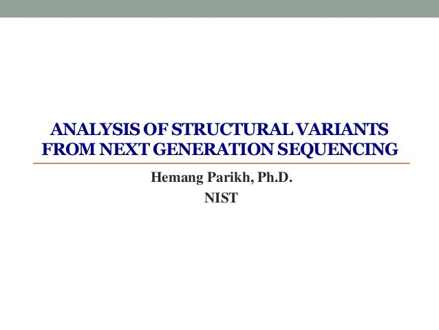 ANALYSIS OF STRUCTURAL VARIANTS FROM NEXT GENERATION SEQUENCING Hemang Parikh, Ph.D. NIST