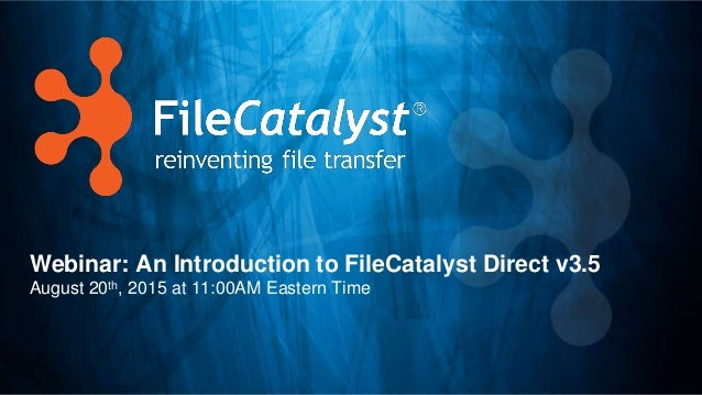 Webinar: An Introduction to FileCatalyst Direct v3.5 August 20th, 2015 at 11:00AM Eastern Time