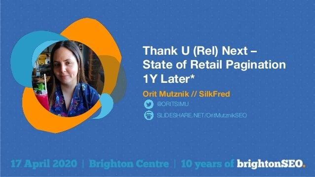Thank U (Rel) Next – State of Retail Pagination 1Y Later* Orit Mutznik // SilkFred SLIDESHARE.NET/OritMutznikSEO @ORITSIMU