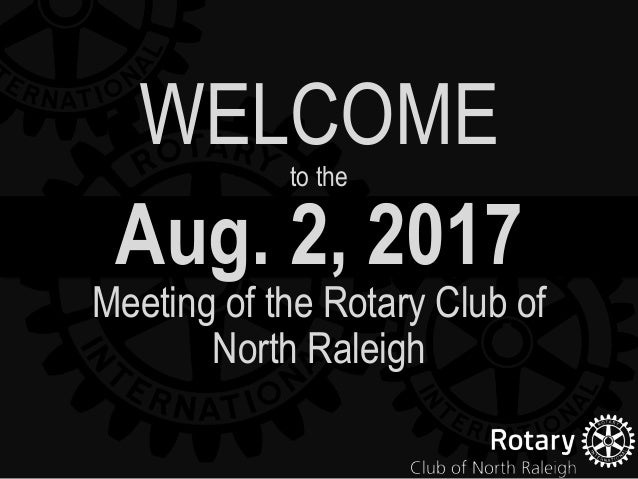 Aug. 2, 2017 Meeting of the Rotary Club of North Raleigh WELCOMEto the