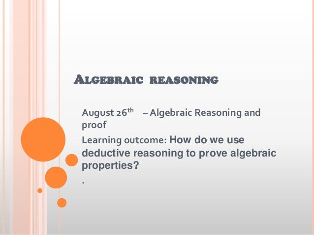 ALGEBRAIC REASONING August 26th – Algebraic Reasoning and proof Learning outcome: How do we use deductive reasoning to pro...
