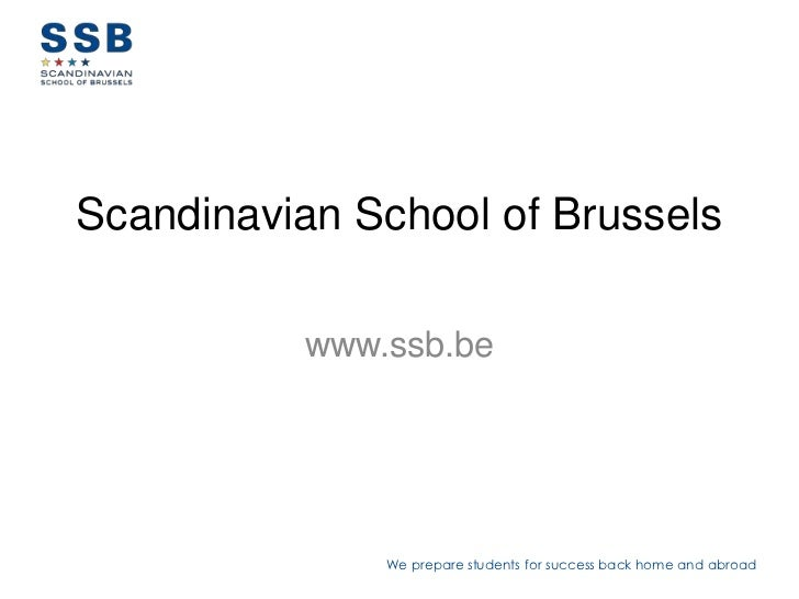 Scandinavian School of Brussels          www.ssb.be              We prepare students for success back home and abroad