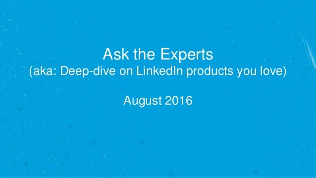 Ask the Experts (aka: Deep-dive on LinkedIn products you love) August 2016