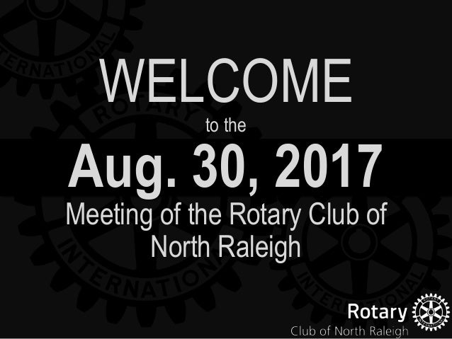 Aug. 30, 2017 Meeting of the Rotary Club of North Raleigh WELCOMEto the