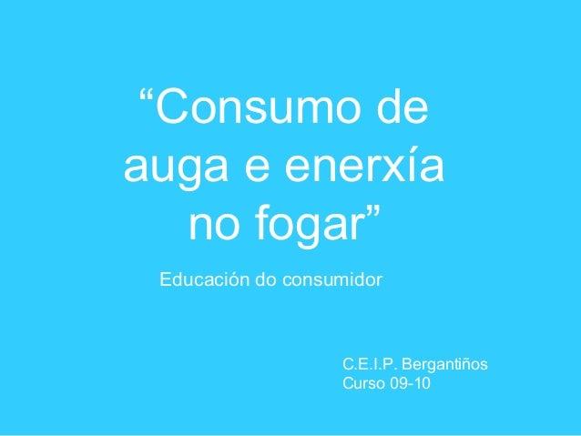 """""""Consumo de auga e enerxía no fogar"""" Educación do consumidor C.E.I.P. Bergantiños Curso 09-10"""