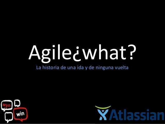 Agile¿what?La historia de una ida y de ninguna vuelta