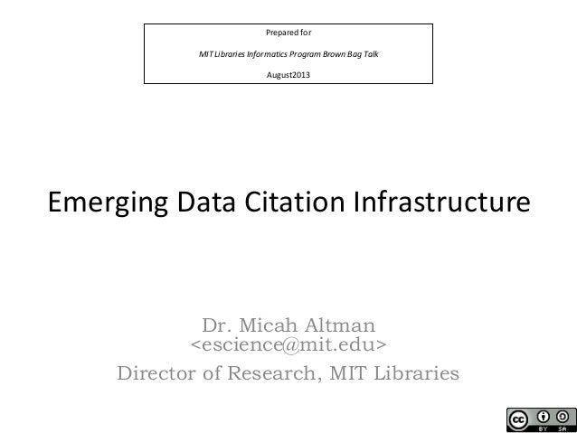 Prepared for MIT Libraries Informatics Program Brown Bag Talk August2013 Emerging Data Citation Infrastructure Dr. Micah A...