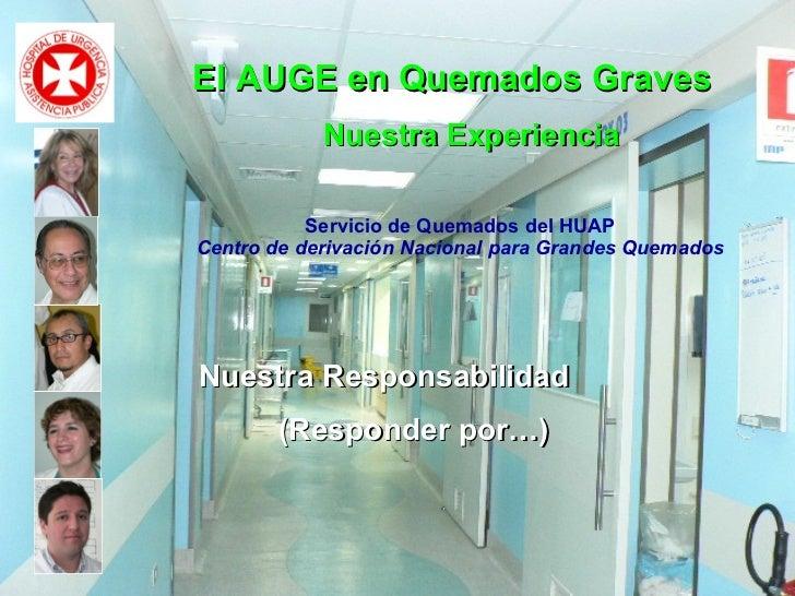 El AUGE en Quemados Graves Nuestra Experiencia  Nuestra Responsabilidad (Responder por…) Servicio de Quemados del HUAP Cen...