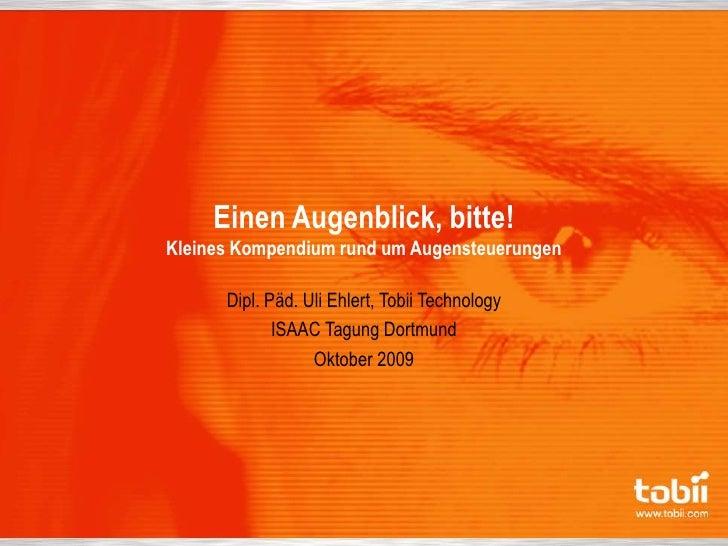 Einen Augenblick, bitte!Kleines Kompendium rund um Augensteuerungen<br />Dipl. Päd. Uli Ehlert, Tobii Technology<br />ISAA...