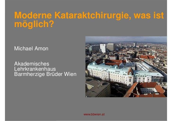 Moderne Kataraktchirurgie, was istmöglich?Michael AmonAkademischesLehrkrankenhausBarmherzige Brüder Wien                  ...