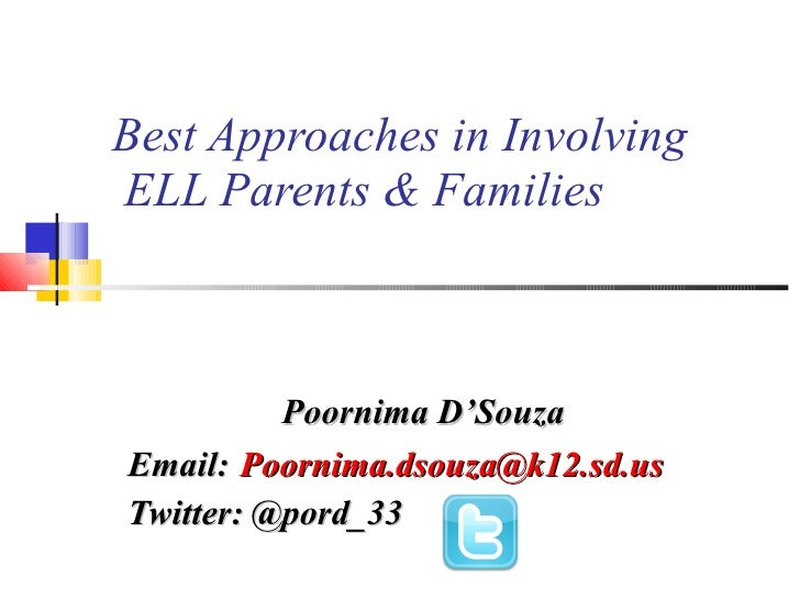Best Approaches in Involving  ELL Parents & Families Poornima D'Souza Email:   [email_address] Twitter: @pord_33