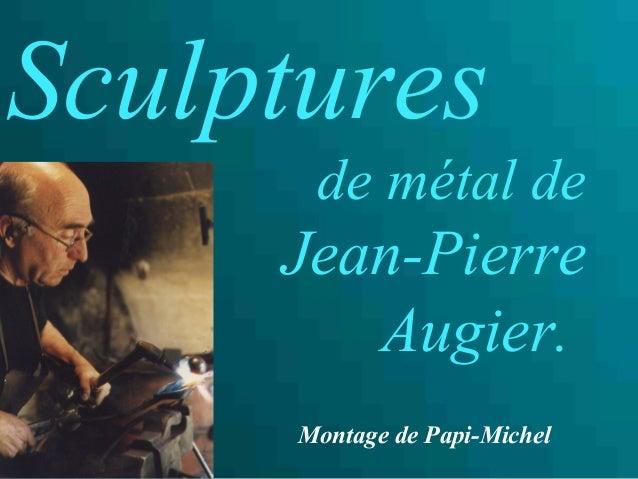 Sculptures de métal de Jean-Pierre Augier. Montage de Papi-Michel