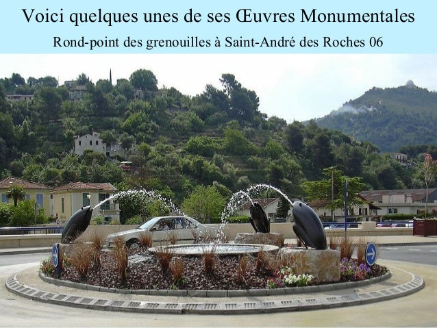 Voici quelques unes de ses Œuvres Monumentales Rond-point des grenouilles à Saint-André des Roches 06