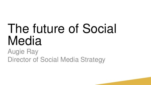 The future of SocialMediaAugie RayDirector of Social Media Strategy