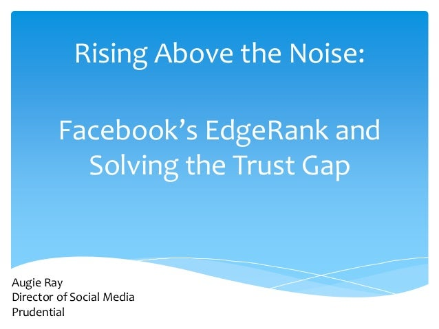 Rising Above the Noise:         Facebook's EdgeRank and           Solving the Trust GapAugie RayDirector of Social MediaPr...