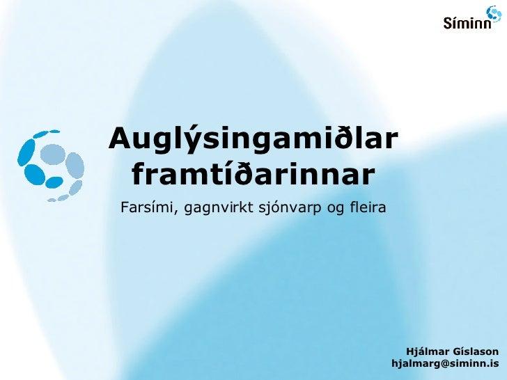 Augl ýsingamiðlar framtíðarinnar <ul><li>Fars ími, gagnvirkt sjónvarp og fleira </li></ul>Hj álmar Gíslason [email_address]