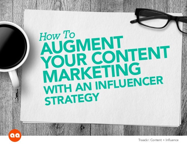 How To  AUGMENT  YOUR CONTENT  MARKETING  WITH AN INFLUENCER  S TR ATEGY  Traackr: Content + Influence
