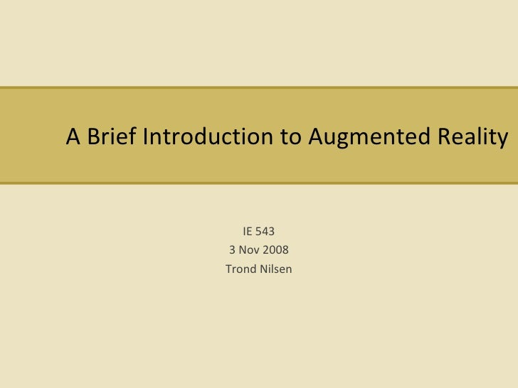 A Brief Introduction to Augmented Reality IE 543 3 Nov 2008 Trond Nilsen