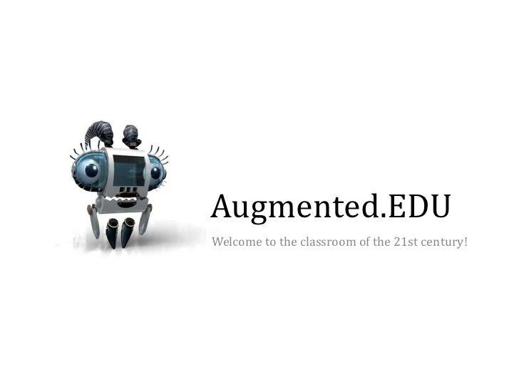 Augmented.EDU<br />Welcome totheclassroomofthe 21st century!<br />