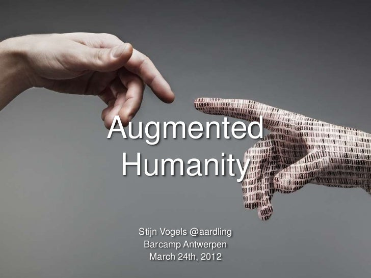 Augmented Humanity Stijn Vogels @aardling  Barcamp Antwerpen    March 24th, 2012      S