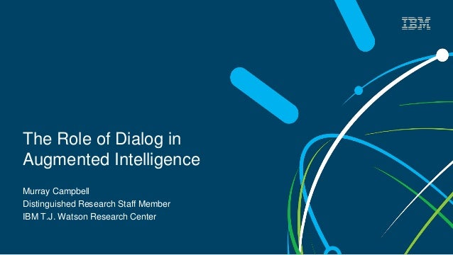 The Role of Dialog in Augmented Intelligence Murray Campbell Distinguished Research Staff Member IBM T.J. Watson Research ...