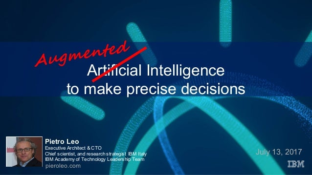 Artificial Intelligence to make precise decisions July 13, 2017 Pietro Leo Executive Architect & CTO Chief scientist, and ...