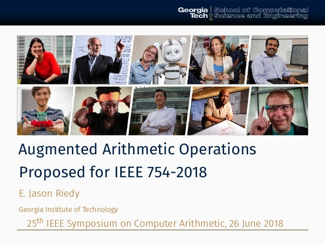 Augmented Arithmetic Operations Proposed for IEEE 754-2018 E. Jason Riedy Georgia Institute of Technology 25th IEEE Sympos...