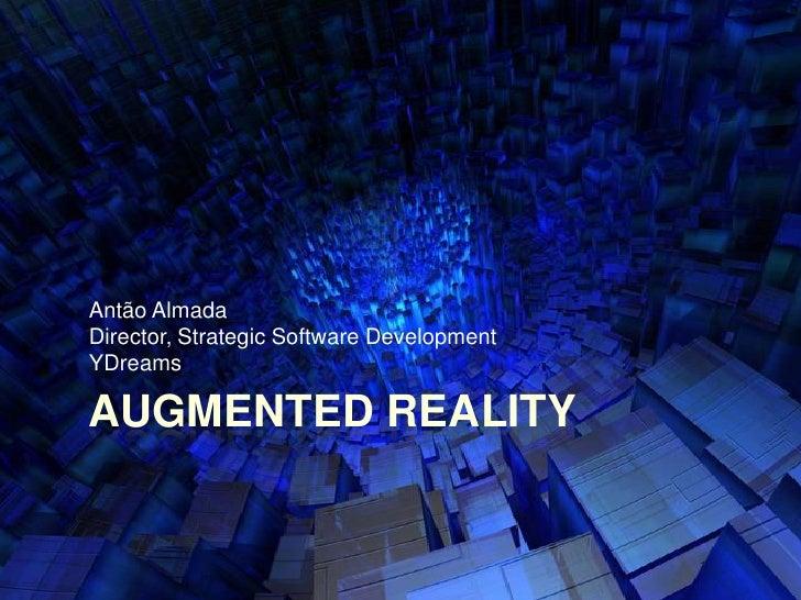 Augmented Reality<br />AntãoAlmada<br />Director, Strategic Software Development<br />YDreams<br />