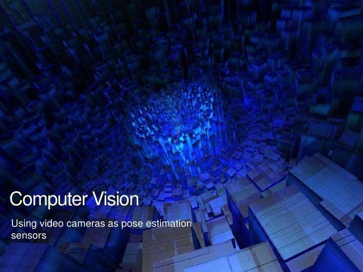 Using video cameras as pose estimation sensors<br />Computer Vision<br />