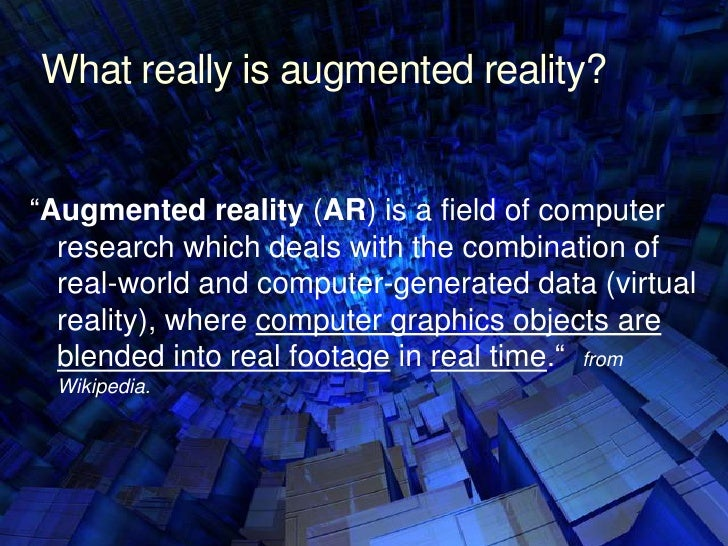 """What really is augmented reality?<br />""""Augmented reality (AR) is a field of computer research which deals with the combin..."""
